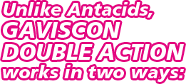 Unlike Antacids, Gaviscon Double Action works in two ways